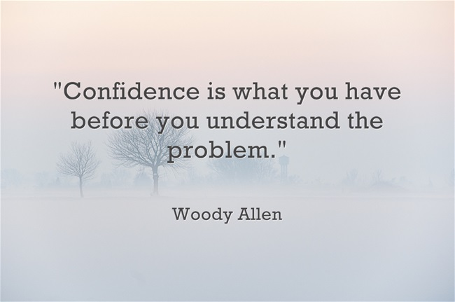 """Woody Allen """"Confidence is what you have before you understand the problem."""""""
