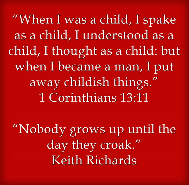"""""""When I was a child, I spake as a child, I understood as a child, I thought as a child: but when I became a man, I put away childish things."""" 1 Corinthians 13:11 """"Nobody grows up until the day they croak."""" Keith Richards"""