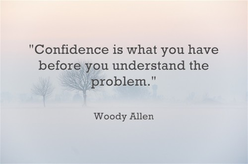 "Woody Allen ""Confidence is what you have before you understand the problem."""