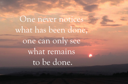"Marie Curie quote: ""one never notices what has been done, one can only see what remains to be done"""