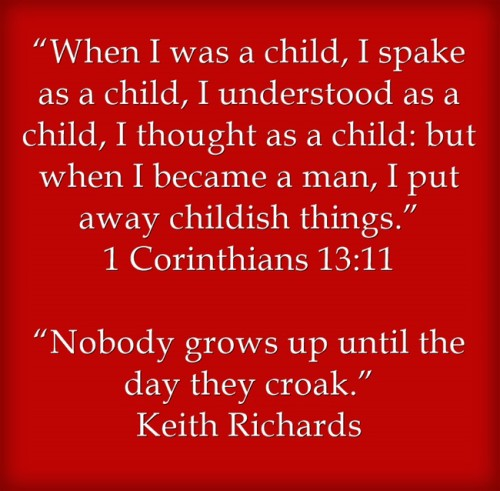 """When I was a child, I spake as a child, I understood as a child, I thought as a child: but when I became a man, I put away childish things."" 1 Corinthians 13:11 ""Nobody grows up until the day they croak."" Keith Richards"